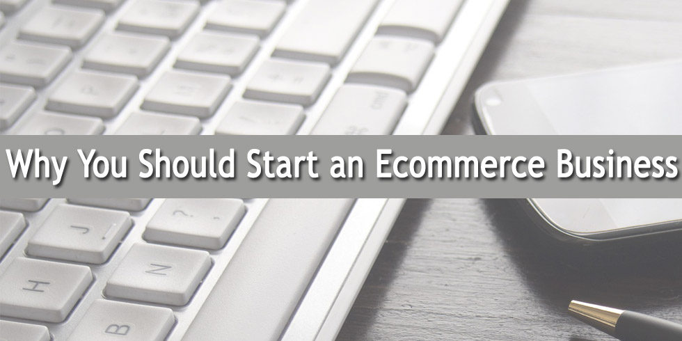 Why You Should Start an Ecommerce Business
