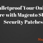 Bulletproof Your Online Store with Magento SUPEE Security Patches
