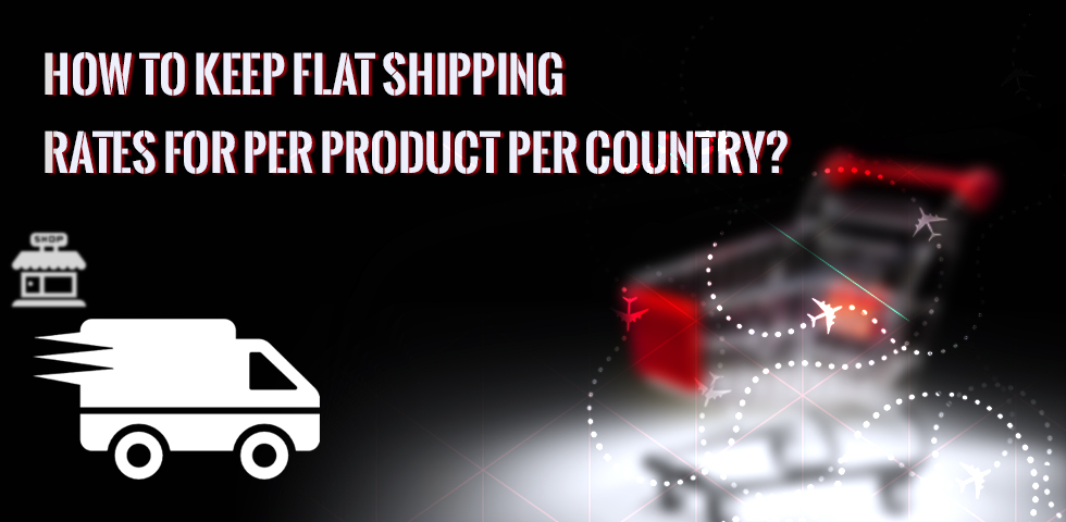 How To Keep Flat Shipping Rates for Per Product Per Country